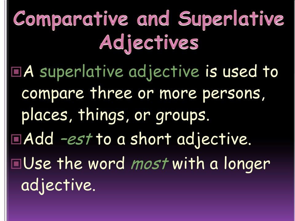 A superlative adjective is used to compare three or more persons, places, things, or groups.