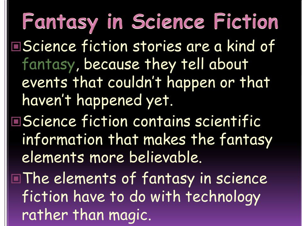 Science fiction stories are a kind of fantasy, because they tell about events that couldn't happen or that haven't happened yet.
