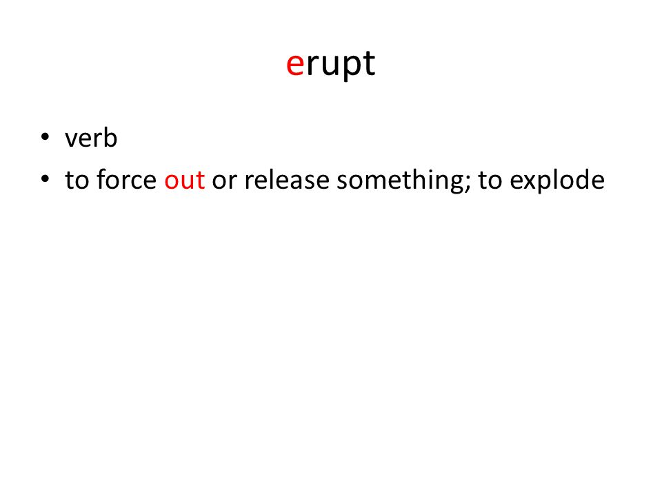 erupt verb to force out or release something; to explode