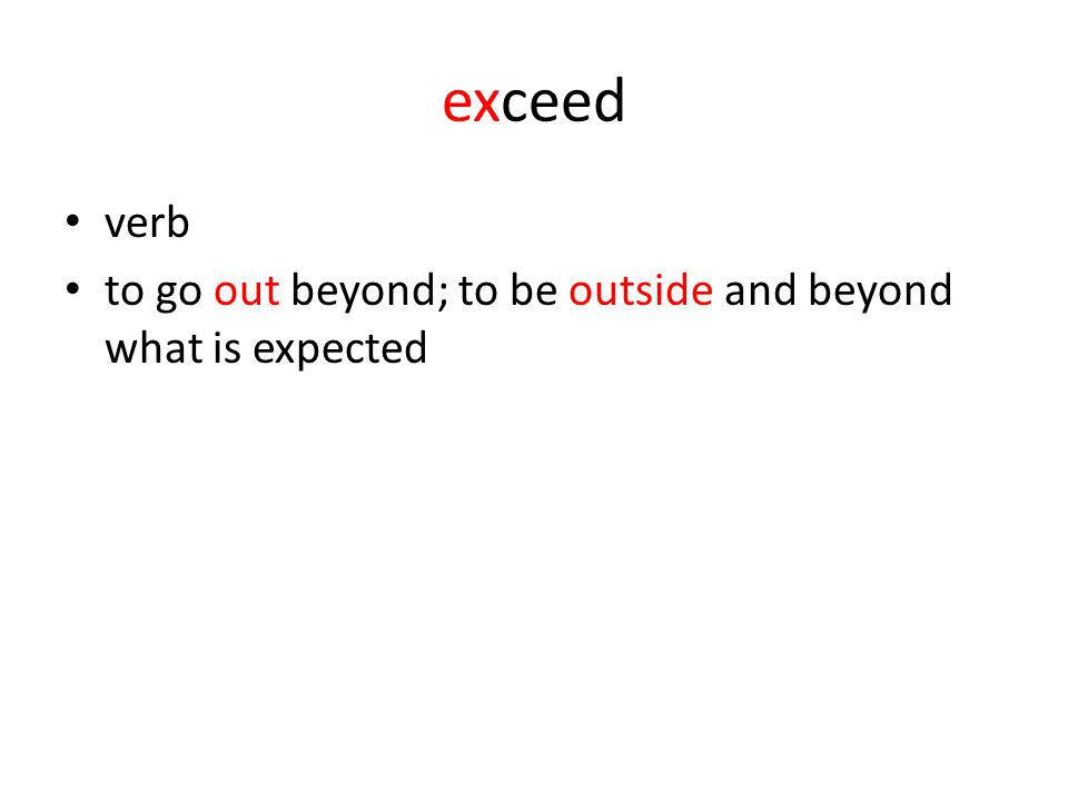 exceed verb to go out beyond; to be outside and beyond what is expected