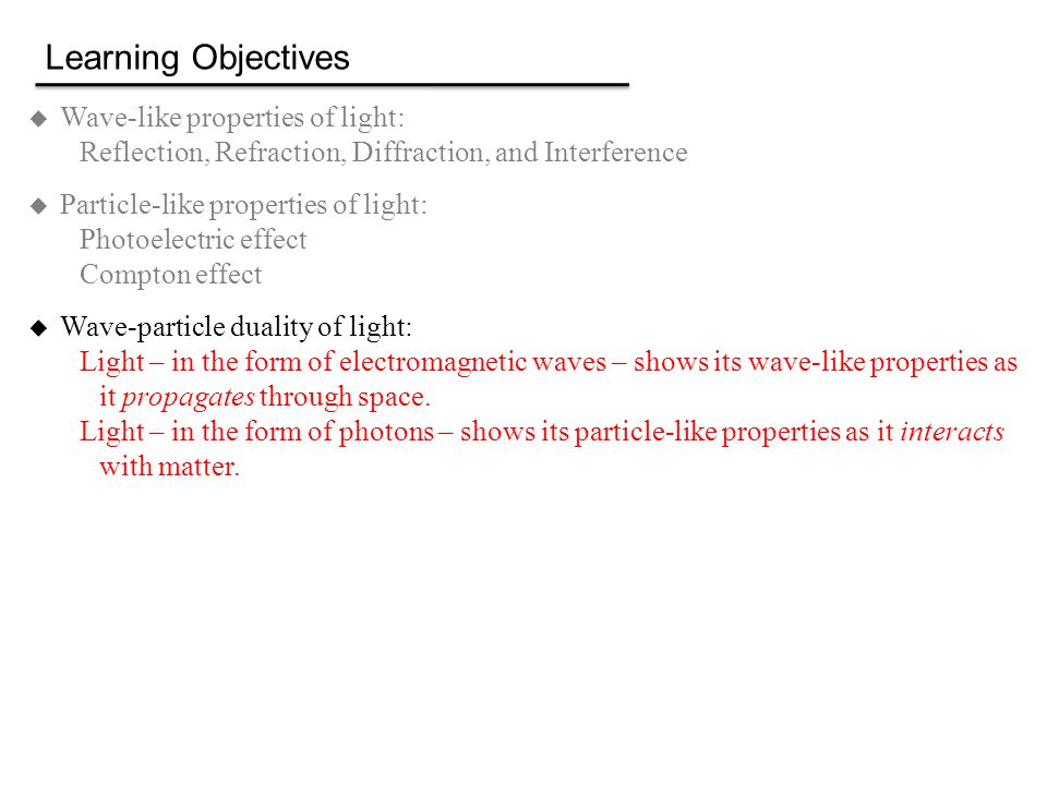 Learning Objectives  Wave-like properties of light: Reflection, Refraction, Diffraction, and Interference  Particle-like properties of light: Photoelectric effect Compton effect  Wave-particle duality of light: Light – in the form of electromagnetic waves – shows its wave-like properties as it propagates through space.