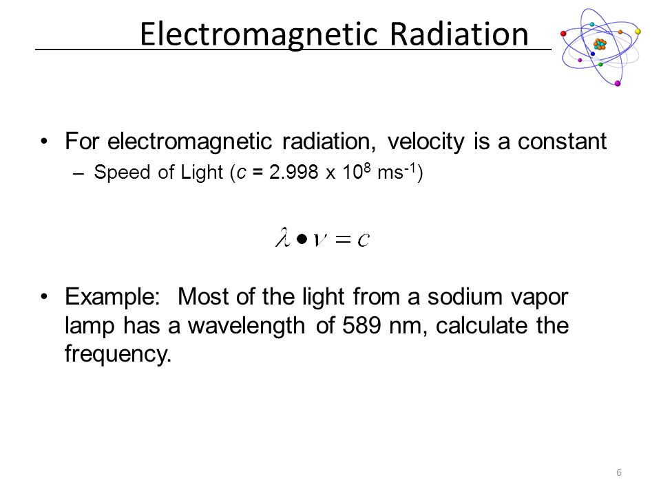 Electromagnetic Radiation 6 For electromagnetic radiation, velocity is a constant –Speed of Light (c = 2.998 x 10 8 ms -1 ) Example: Most of the light from a sodium vapor lamp has a wavelength of 589 nm, calculate the frequency.