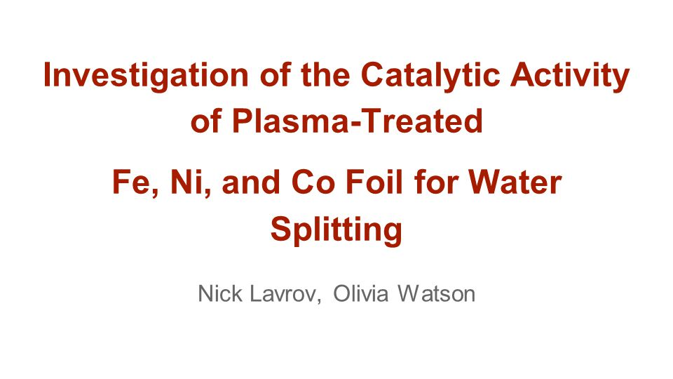 Investigation of the Catalytic Activity of Plasma-Treated Fe, Ni, and Co Foil for Water Splitting Nick Lavrov, Olivia Watson