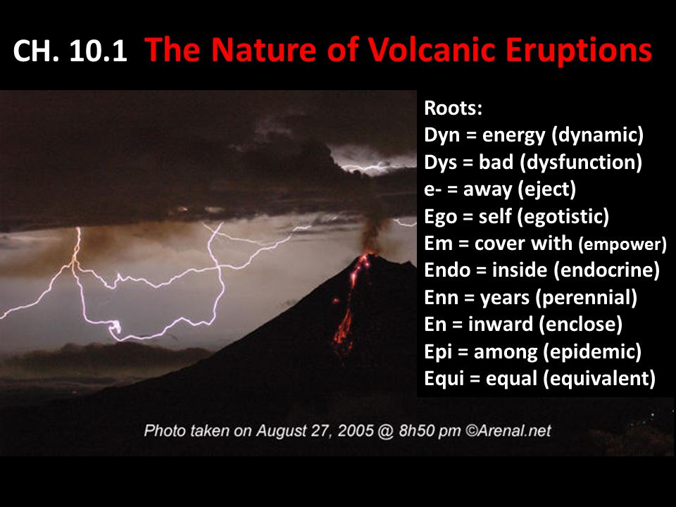 CH. 10.1 The Nature of Volcanic Eruptions Roots: Dyn = energy (dynamic) Dys = bad (dysfunction) e- = away (eject) Ego = self (egotistic) Em = cover wi