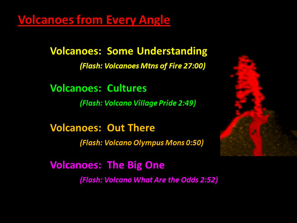 Volcanoes from Every Angle Volcanoes: Some Understanding (Flash: Volcanoes Mtns of Fire 27:00) Volcanoes: Cultures (Flash: Volcano Village Pride 2:49)