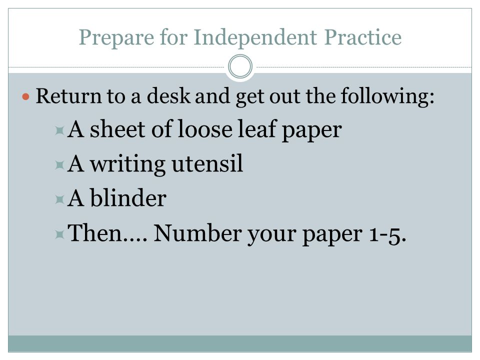 Prepare for Independent Practice Return to a desk and get out the following:  A sheet of loose leaf paper  A writing utensil  A blinder  Then…. Nu
