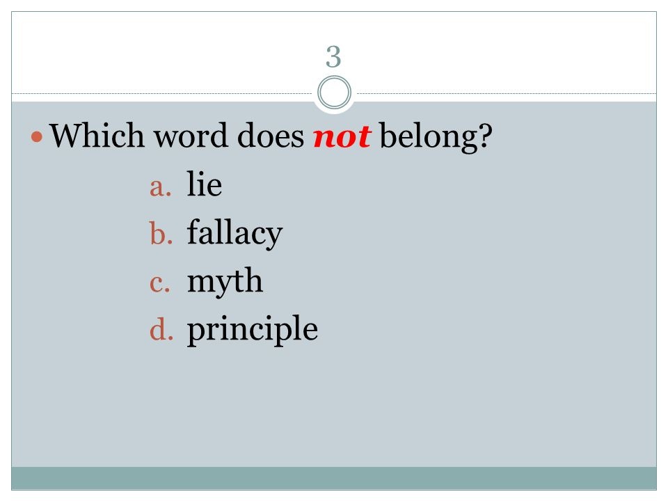 3 Which word does not belong? a. lie b. fallacy c. myth d. principle