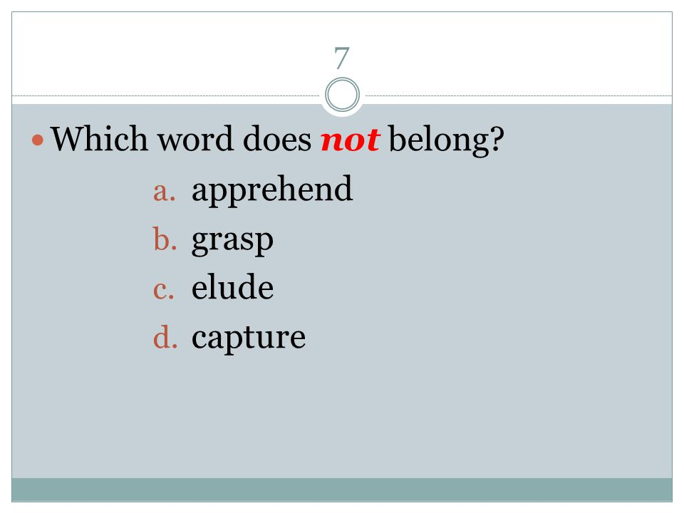 7 Which word does not belong? a. apprehend b. grasp c. elude d. capture