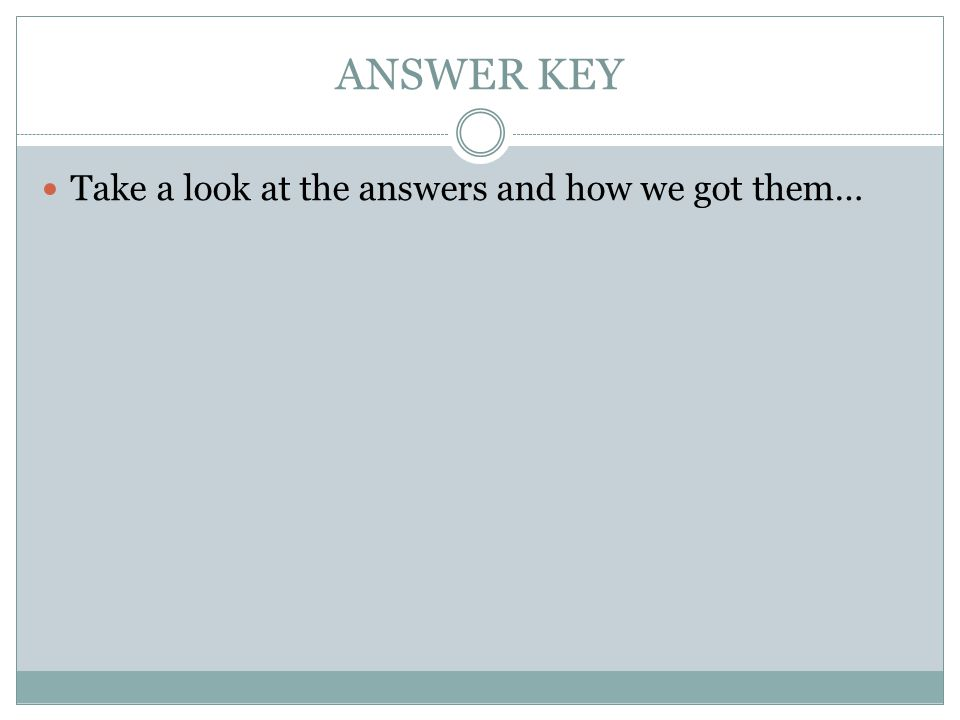 ANSWER KEY Take a look at the answers and how we got them…