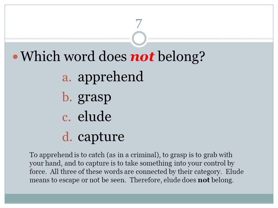 7 Which word does not belong? a. apprehend b. grasp c. elude d. capture To apprehend is to catch (as in a criminal), to grasp is to grab with your han