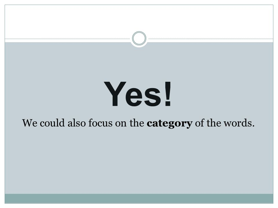 Yes! We could also focus on the category of the words.