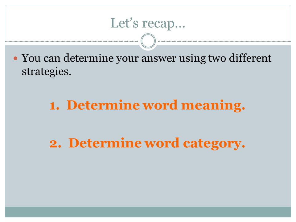 Let's recap… You can determine your answer using two different strategies. 1. Determine word meaning. 2. Determine word category.