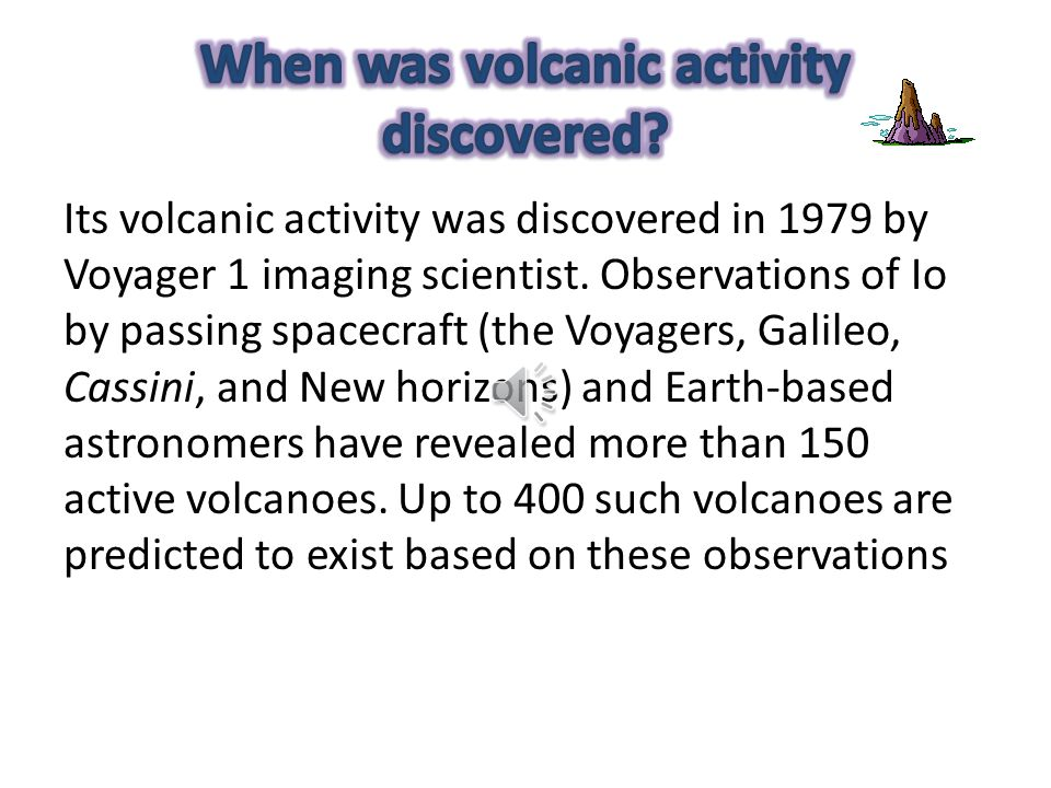 Its volcanic activity was discovered in 1979 by Voyager 1 imaging scientist.