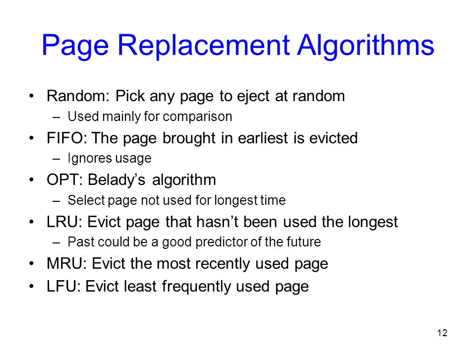 12 Page Replacement Algorithms Random: Pick any page to eject at random –Used mainly for comparison FIFO: The page brought in earliest is evicted –Ign