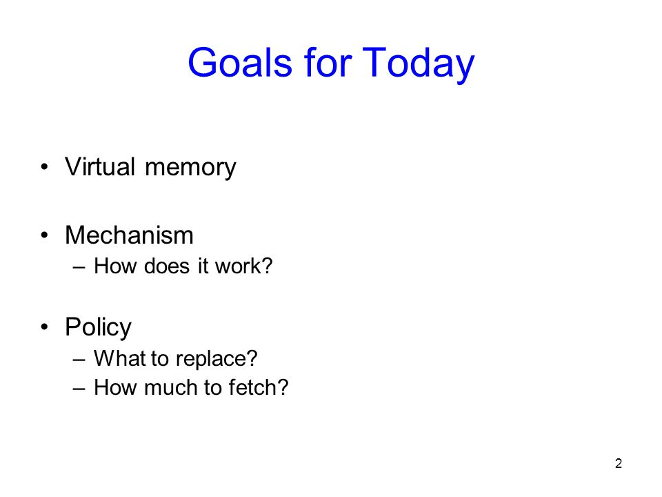 2 Goals for Today Virtual memory Mechanism –How does it work? Policy –What to replace? –How much to fetch?