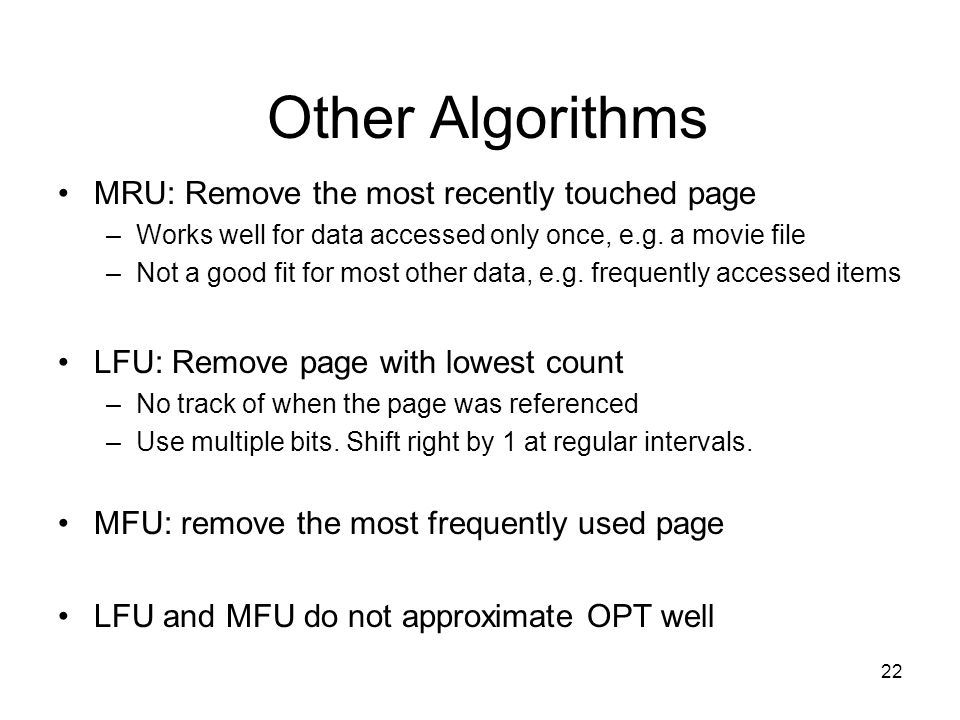 Other Algorithms MRU: Remove the most recently touched page –Works well for data accessed only once, e.g. a movie file –Not a good fit for most other