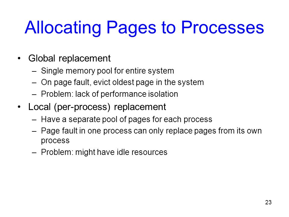 23 Allocating Pages to Processes Global replacement –Single memory pool for entire system –On page fault, evict oldest page in the system –Problem: la