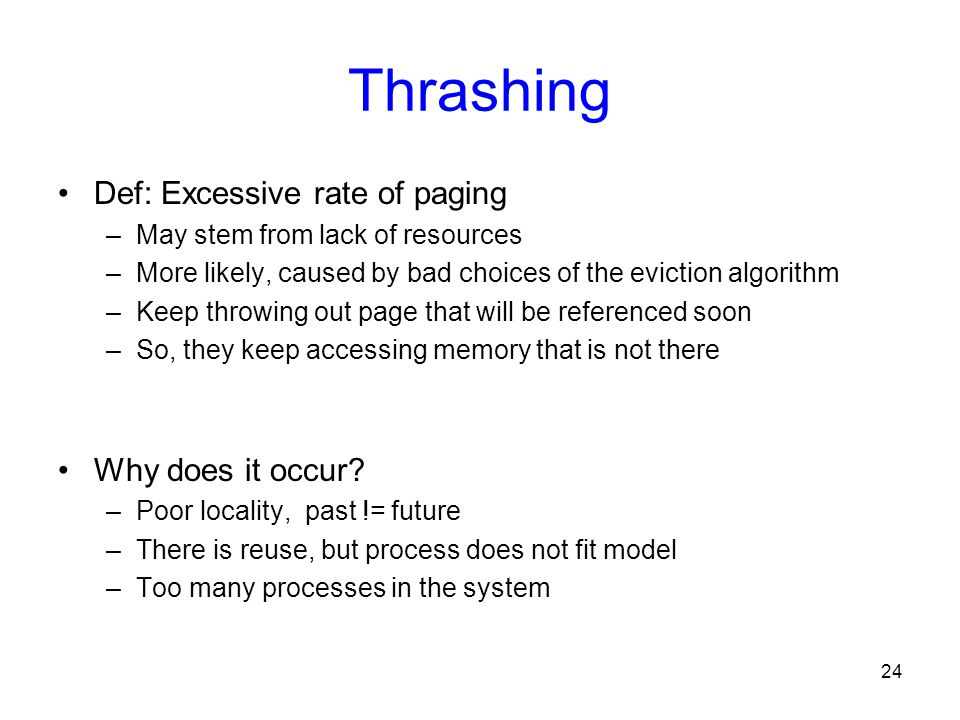 24 Thrashing Def: Excessive rate of paging –May stem from lack of resources –More likely, caused by bad choices of the eviction algorithm –Keep throwi