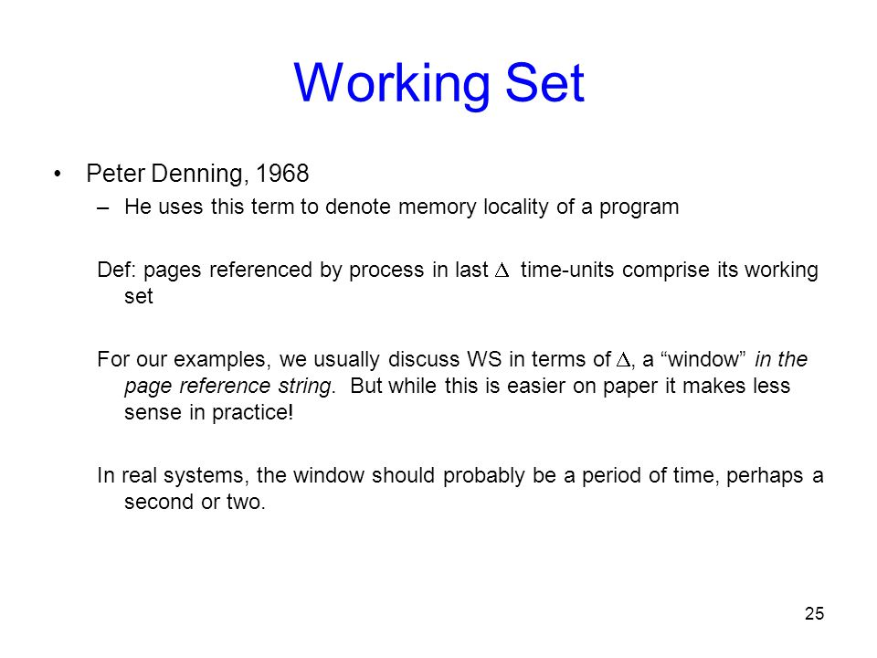 25 Working Set Peter Denning, 1968 –He uses this term to denote memory locality of a program Def: pages referenced by process in last  time-units com