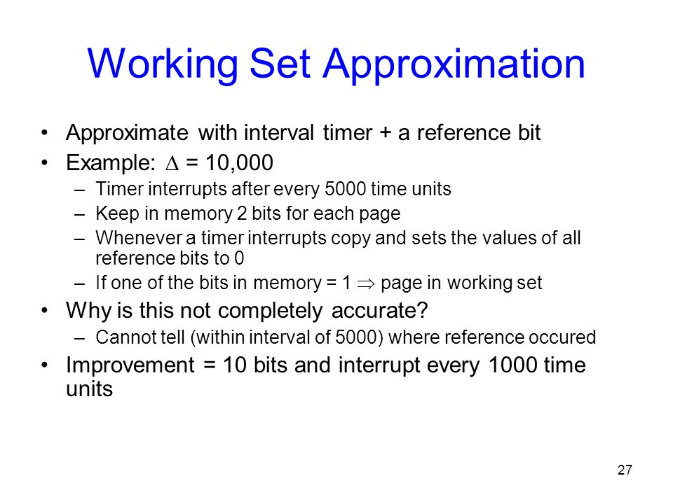 27 Working Set Approximation Approximate with interval timer + a reference bit Example:  = 10,000 –Timer interrupts after every 5000 time units –Keep