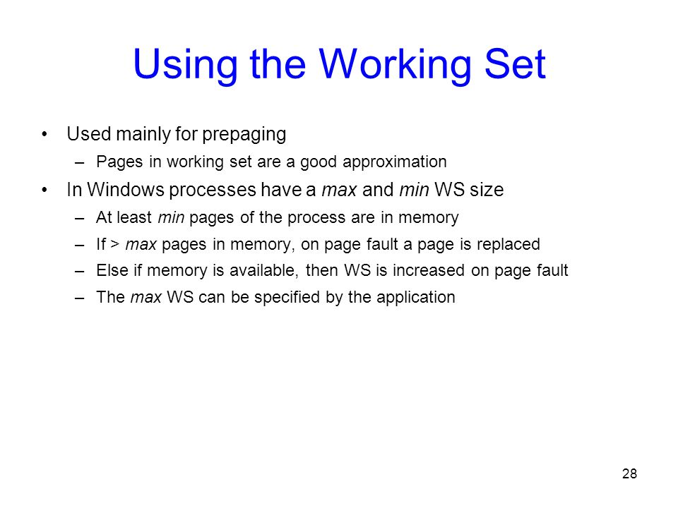 28 Using the Working Set Used mainly for prepaging –Pages in working set are a good approximation In Windows processes have a max and min WS size –At