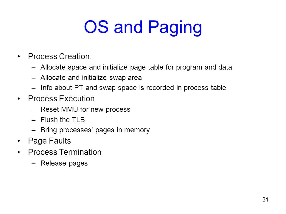 31 OS and Paging Process Creation: –Allocate space and initialize page table for program and data –Allocate and initialize swap area –Info about PT an