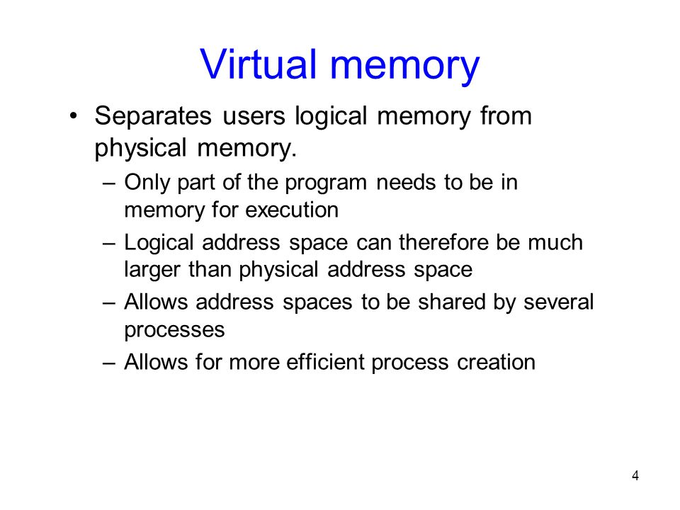 4 Virtual memory Separates users logical memory from physical memory. –Only part of the program needs to be in memory for execution –Logical address s