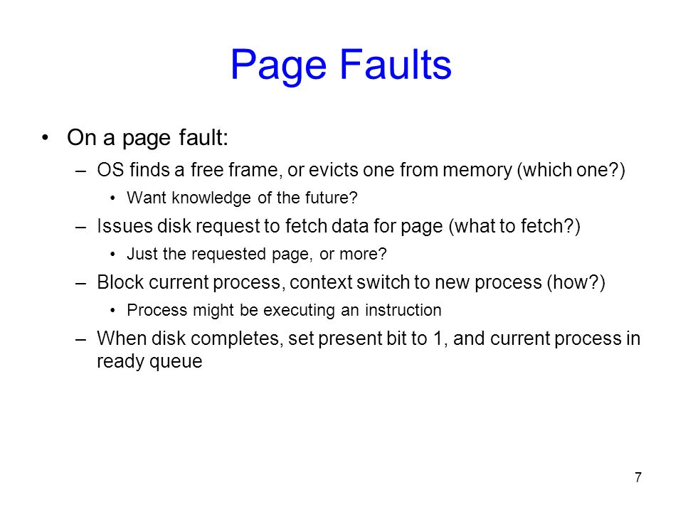 7 Page Faults On a page fault: –OS finds a free frame, or evicts one from memory (which one?) Want knowledge of the future? –Issues disk request to fe