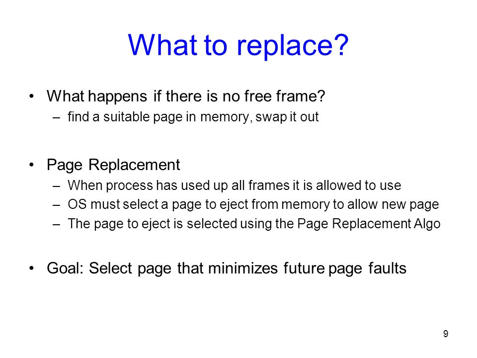 9 What to replace? What happens if there is no free frame? –find a suitable page in memory, swap it out Page Replacement –When process has used up all