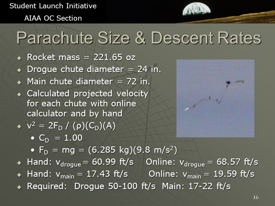 Parachute Size & Descent Rates  Rocket mass = 221.65 oz  Drogue chute diameter = 24 in.  Main chute diameter = 72 in.  Calculated projected veloci
