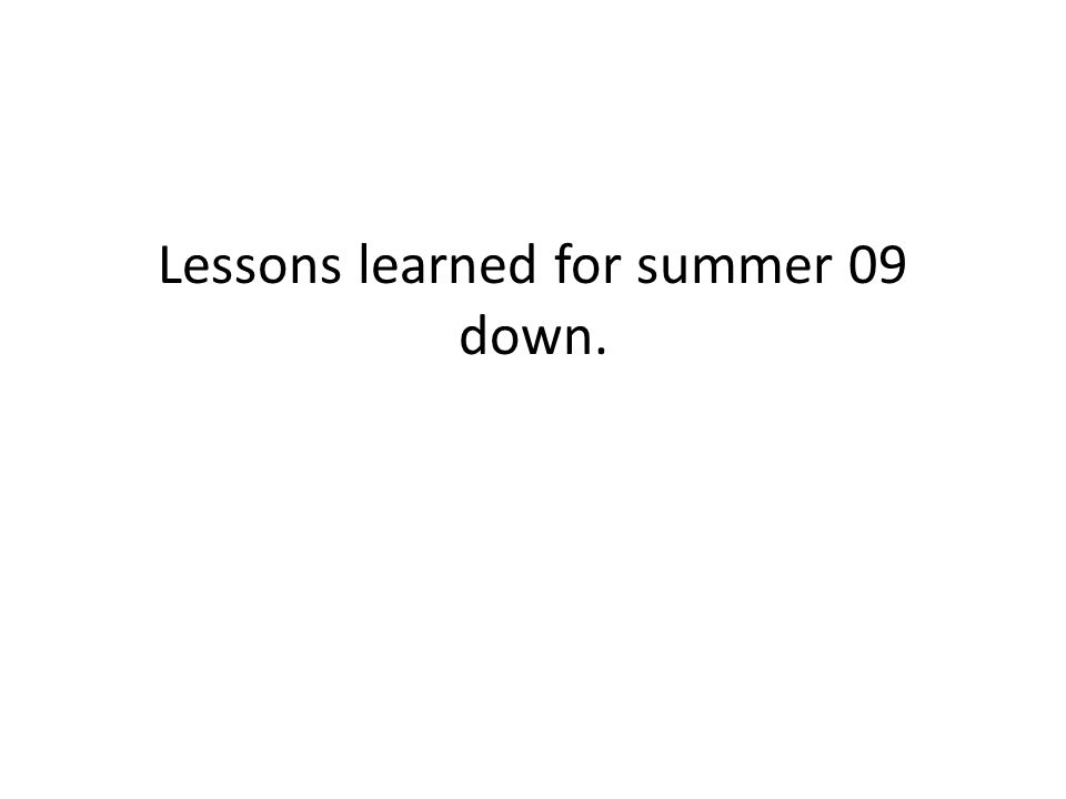 Lessons learned for summer 09 down.
