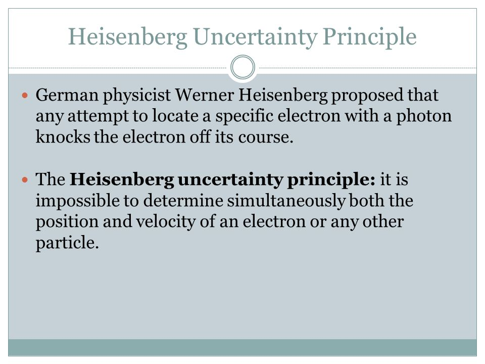 Heisenberg Uncertainty Principle German physicist Werner Heisenberg proposed that any attempt to locate a specific electron with a photon knocks the e