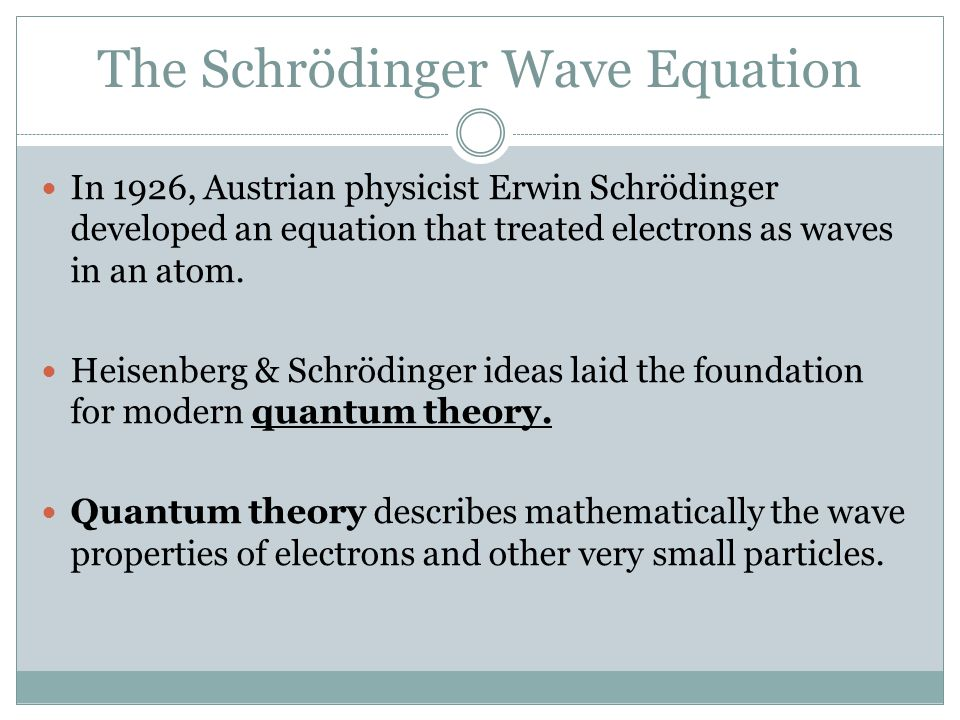 The Schrödinger Wave Equation In 1926, Austrian physicist Erwin Schrödinger developed an equation that treated electrons as waves in an atom. Heisenbe