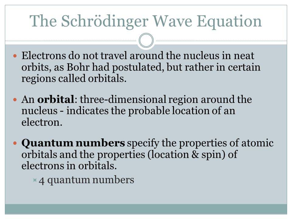 The Schrödinger Wave Equation Electrons do not travel around the nucleus in neat orbits, as Bohr had postulated, but rather in certain regions called