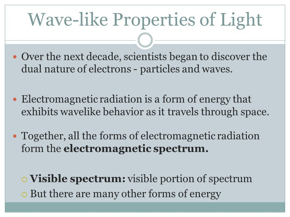 Wave-like Properties of Light Over the next decade, scientists began to discover the dual nature of electrons - particles and waves. Electromagnetic r
