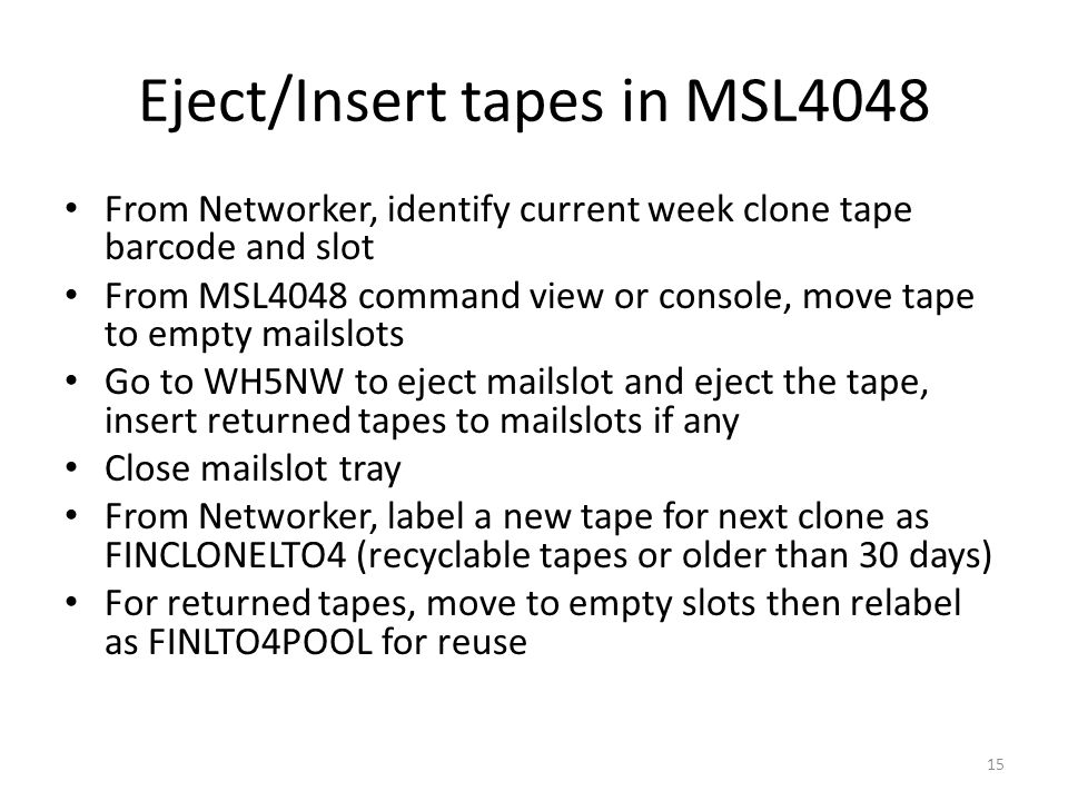 Eject/Insert tapes in MSL4048 From Networker, identify current week clone tape barcode and slot From MSL4048 command view or console, move tape to empty mailslots Go to WH5NW to eject mailslot and eject the tape, insert returned tapes to mailslots if any Close mailslot tray From Networker, label a new tape for next clone as FINCLONELTO4 (recyclable tapes or older than 30 days) For returned tapes, move to empty slots then relabel as FINLTO4POOL for reuse 15