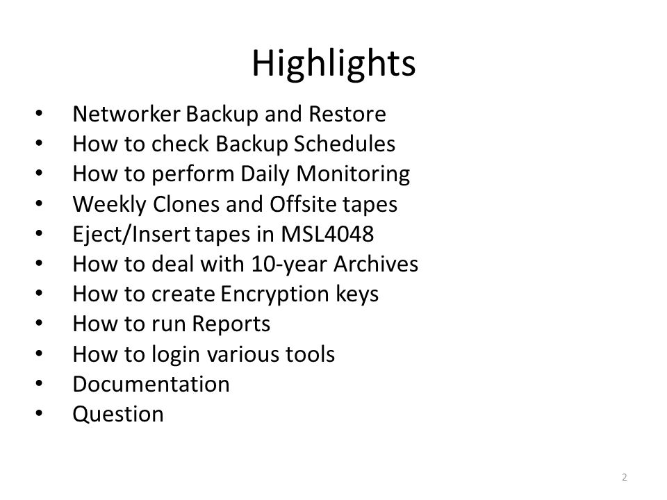 Highlights Networker Backup and Restore How to check Backup Schedules How to perform Daily Monitoring Weekly Clones and Offsite tapes Eject/Insert tapes in MSL4048 How to deal with 10-year Archives How to create Encryption keys How to run Reports How to login various tools Documentation Question 2