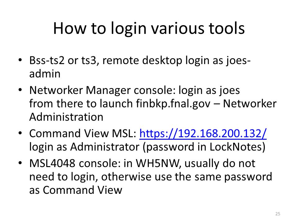 How to login various tools Bss-ts2 or ts3, remote desktop login as joes- admin Networker Manager console: login as joes from there to launch finbkp.fnal.gov – Networker Administration Command View MSL: https://192.168.200.132/ login as Administrator (password in LockNotes)https://192.168.200.132/ MSL4048 console: in WH5NW, usually do not need to login, otherwise use the same password as Command View 25