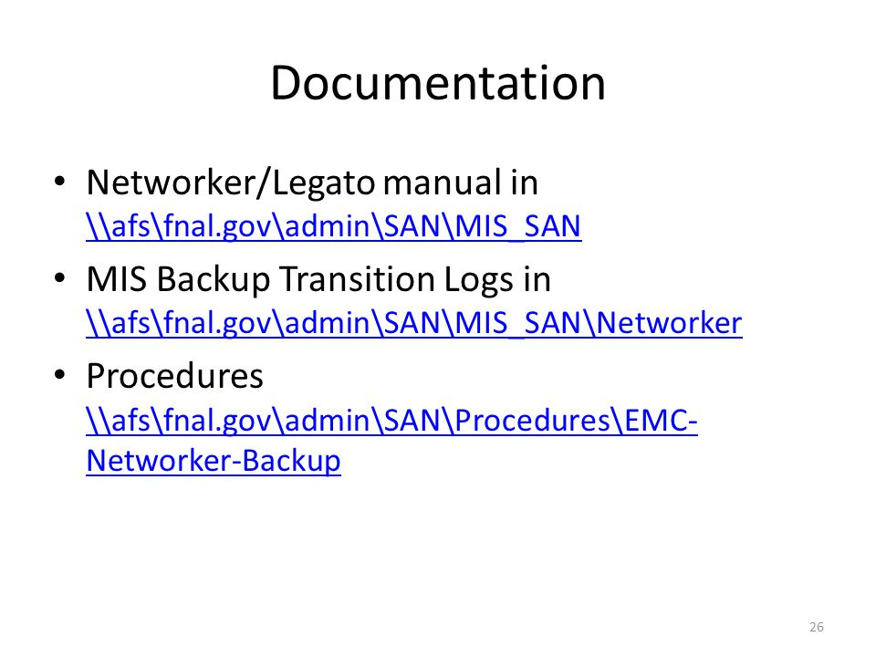Documentation Networker/Legato manual in \\afs\fnal.gov\admin\SAN\MIS_SAN \\afs\fnal.gov\admin\SAN\MIS_SAN MIS Backup Transition Logs in \\afs\fnal.gov\admin\SAN\MIS_SAN\Networker \\afs\fnal.gov\admin\SAN\MIS_SAN\Networker Procedures \\afs\fnal.gov\admin\SAN\Procedures\EMC- Networker-Backup \\afs\fnal.gov\admin\SAN\Procedures\EMC- Networker-Backup 26