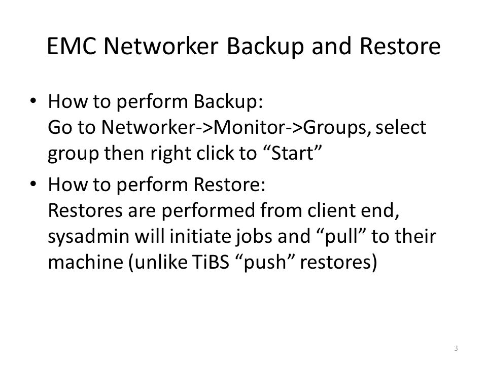 EMC Networker Backup and Restore How to perform Backup: Go to Networker->Monitor->Groups, select group then right click to Start How to perform Restore: Restores are performed from client end, sysadmin will initiate jobs and pull to their machine (unlike TiBS push restores) 3