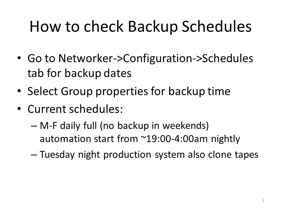How to check Backup Schedules Go to Networker->Configuration->Schedules tab for backup dates Select Group properties for backup time Current schedules: – M-F daily full (no backup in weekends) automation start from ~19:00-4:00am nightly – Tuesday night production system also clone tapes 5