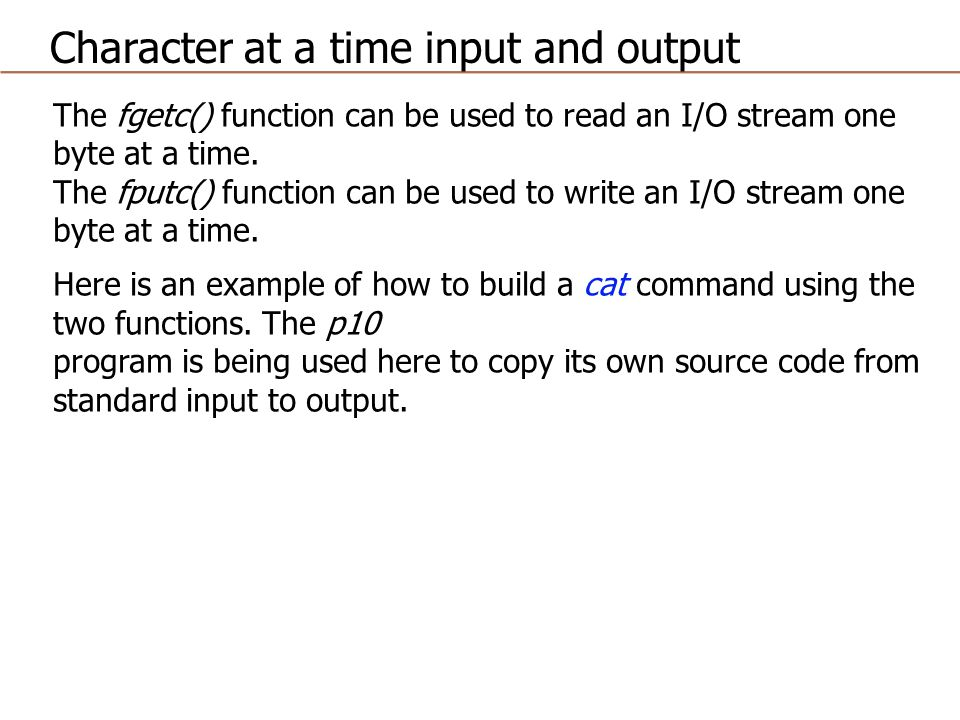 The fgetc() function can be used to read an I/O stream one byte at a time.