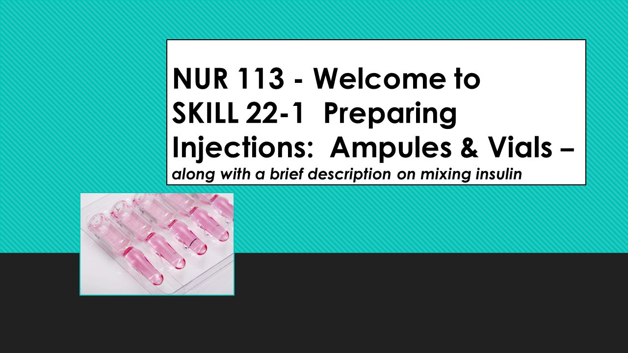 NUR 113 - Welcome to SKILL 22-1 Preparing Injections: Ampules & Vials – along with a brief description on mixing insulin