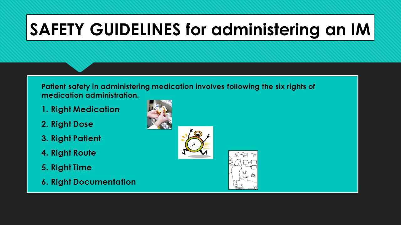 SAFETY GUIDELINES for administering an IM  Patient safety in administering medication involves following the six rights of medication administration.