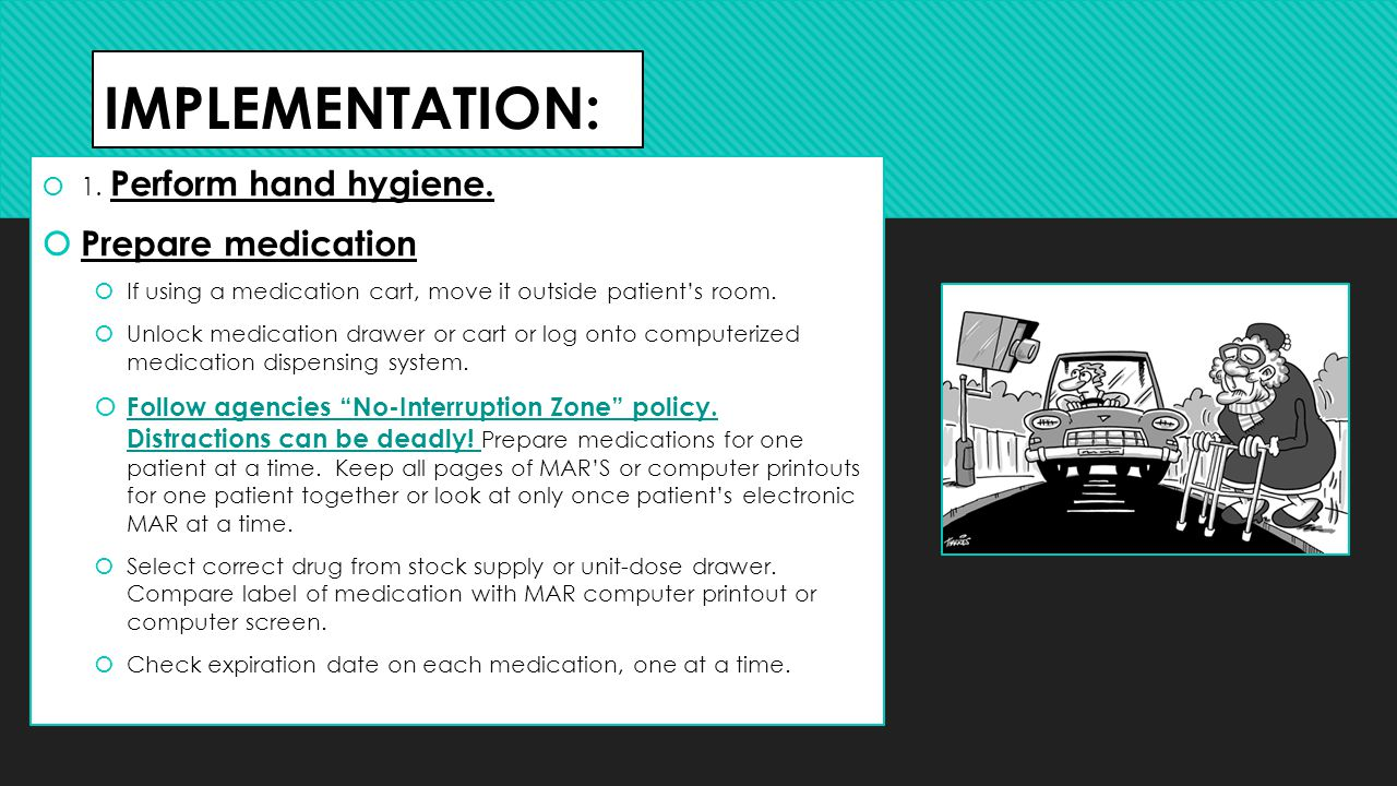 IMPLEMENTATION:  1. Perform hand hygiene.  Prepare medication  If using a medication cart, move it outside patient's room.  Unlock medication draw