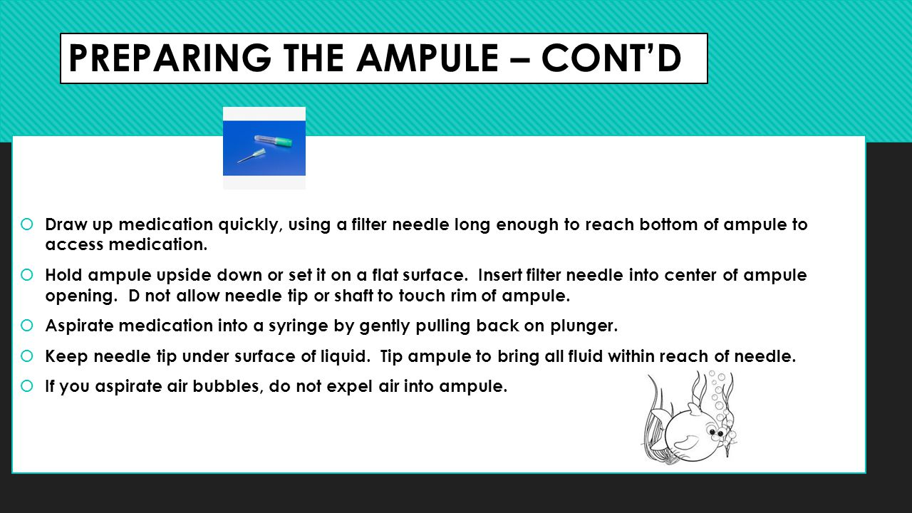 PREPARING THE AMPULE – CONT'D  Draw up medication quickly, using a filter needle long enough to reach bottom of ampule to access medication.  Hold a