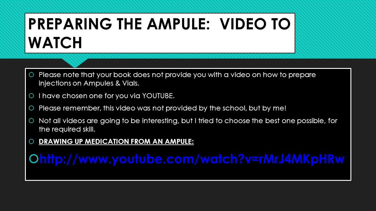 PREPARING THE AMPULE: VIDEO TO WATCH  Please note that your book does not provide you with a video on how to prepare injections on Ampules & Vials.