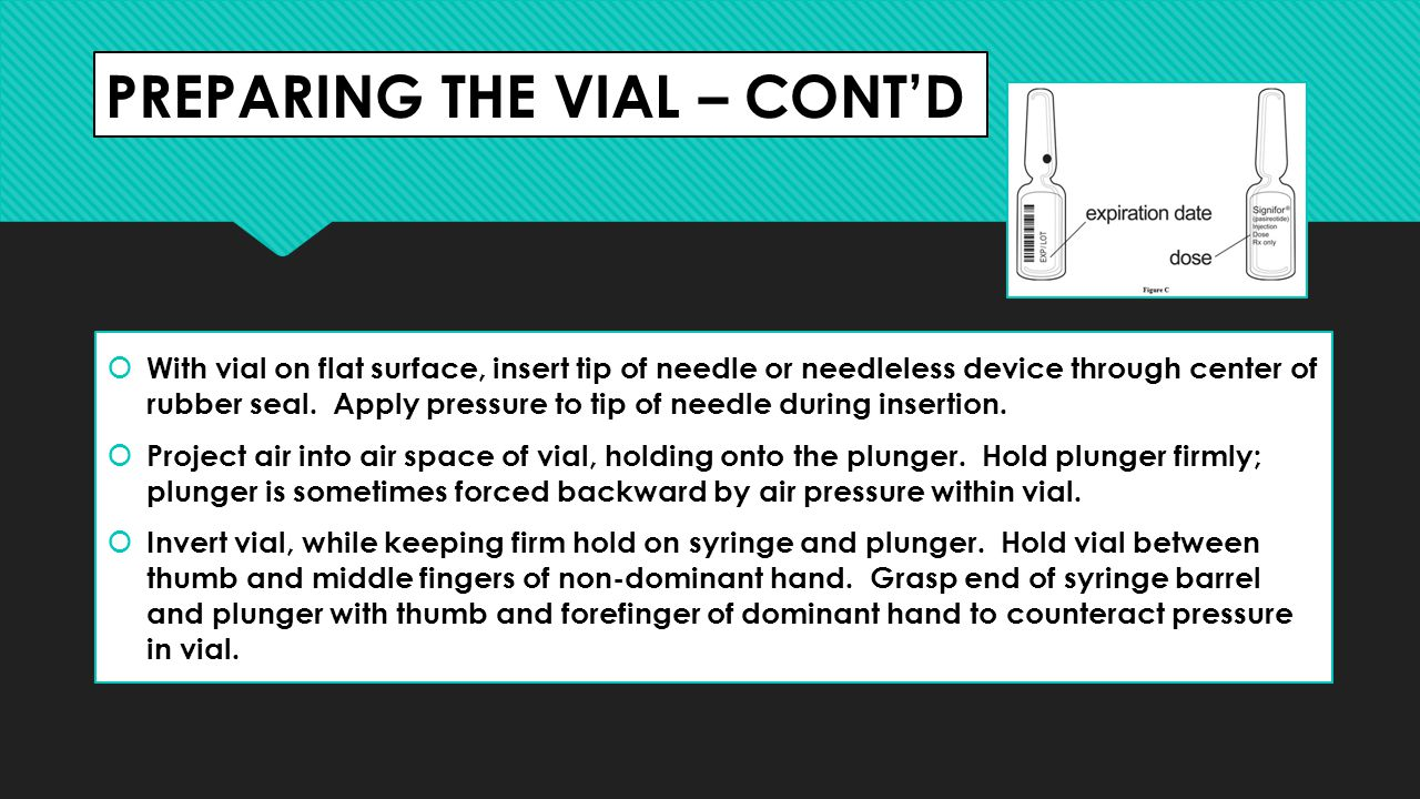PREPARING THE VIAL – CONT'D  With vial on flat surface, insert tip of needle or needleless device through center of rubber seal.