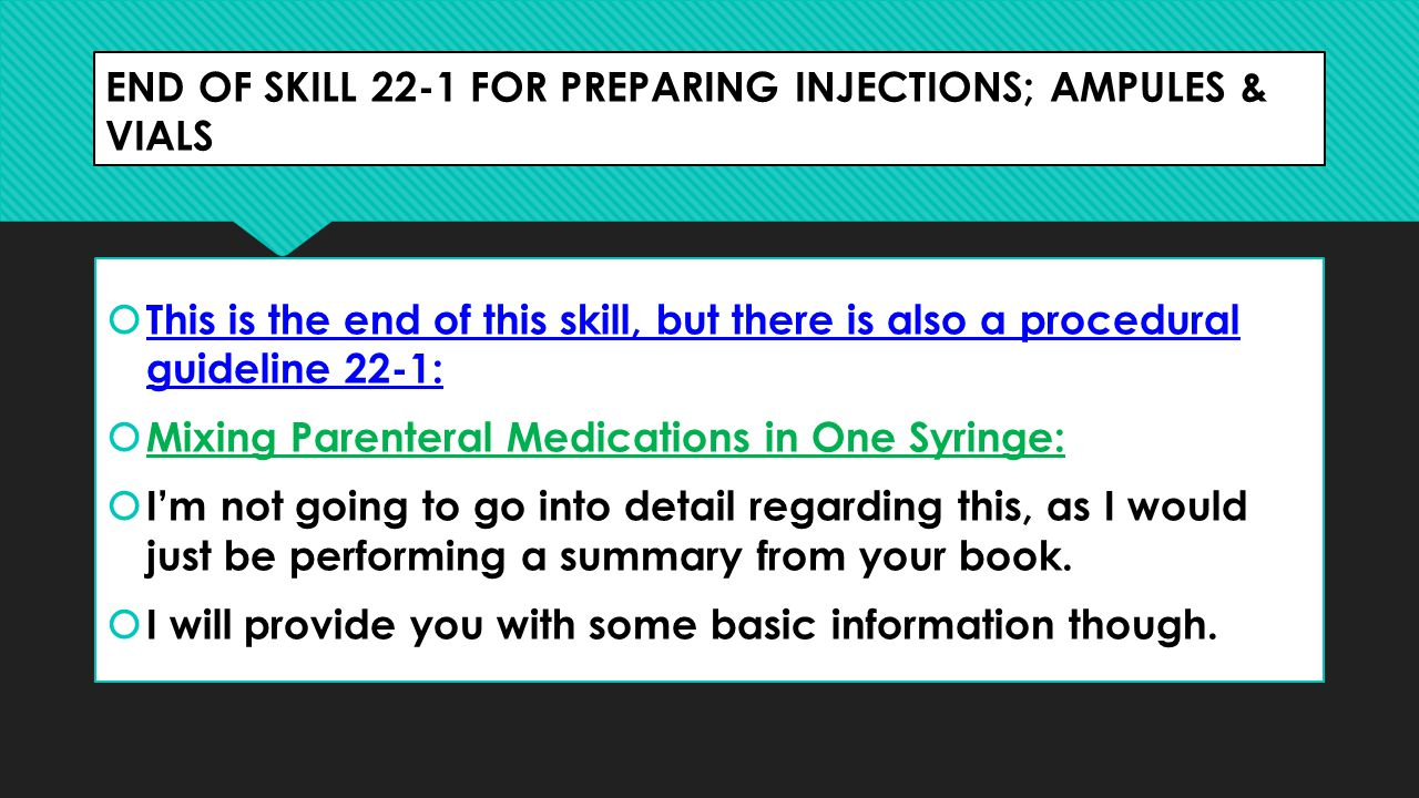 END OF SKILL 22-1 FOR PREPARING INJECTIONS; AMPULES & VIALS  This is the end of this skill, but there is also a procedural guideline 22-1:  Mixing P