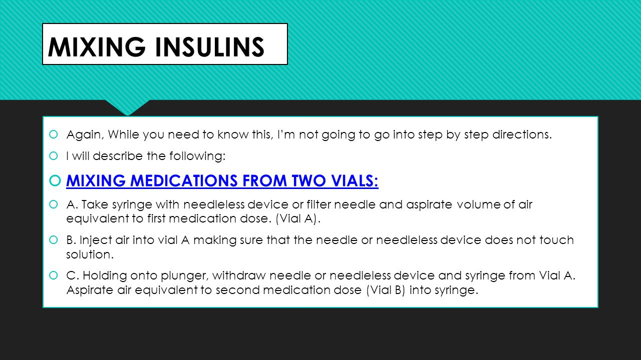 MIXING INSULINS  Again, While you need to know this, I'm not going to go into step by step directions.  I will describe the following:  MIXING MEDI